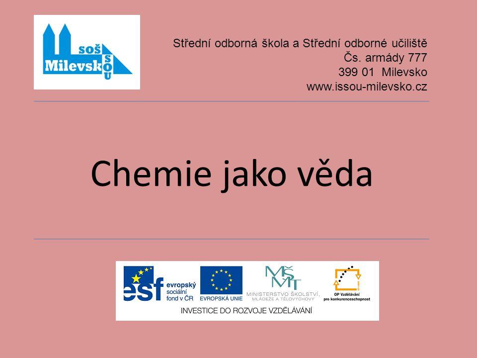 Chemie jako věda Střední odborná škola a Střední odborné učiliště Čs. armády 777 399 01 Milevsko www.issou-milevsko.cz