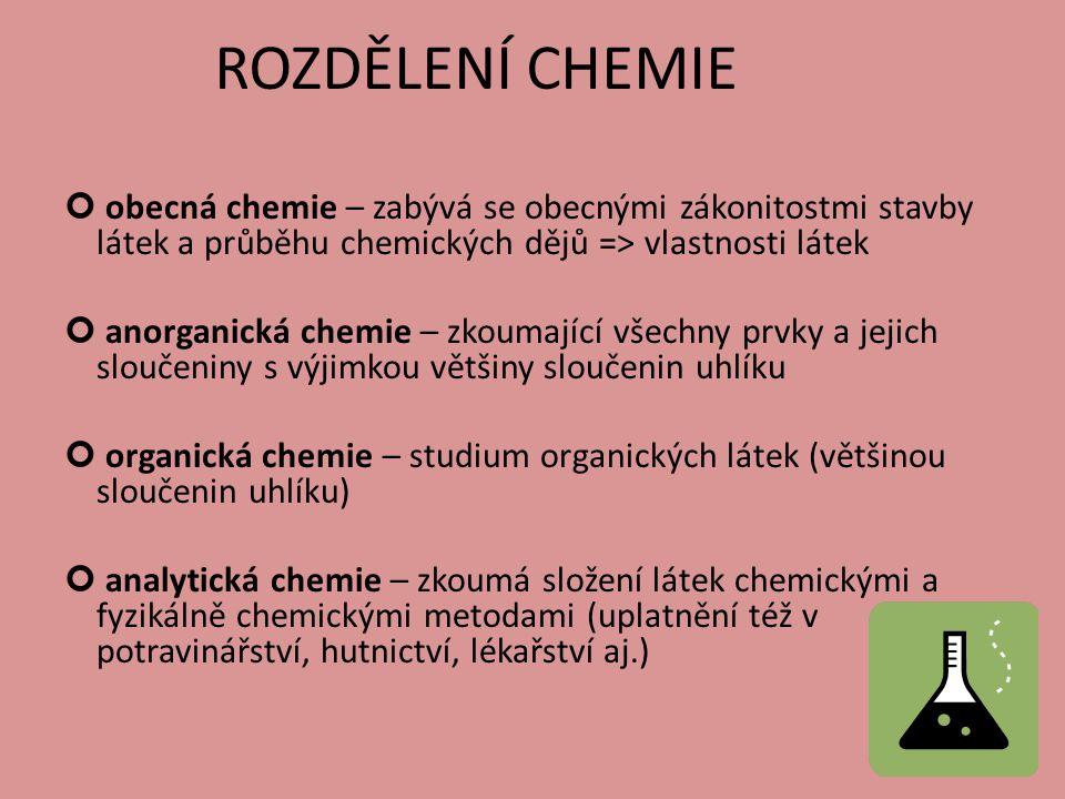 ROZDĚLENÍ CHEMIE obecná chemie – zabývá se obecnými zákonitostmi stavby látek a průběhu chemických dějů => vlastnosti látek anorganická chemie – zkoumající všechny prvky a jejich sloučeniny s výjimkou většiny sloučenin uhlíku organická chemie – studium organických látek (většinou sloučenin uhlíku) analytická chemie – zkoumá složení látek chemickými a fyzikálně chemickými metodami (uplatnění též v potravinářství, hutnictví, lékařství aj.)