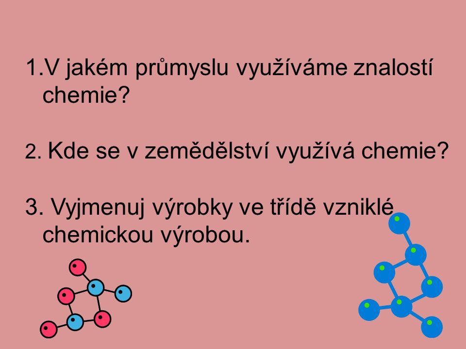 1.V jakém průmyslu využíváme znalostí chemie? 2. Kde se v zemědělství využívá chemie? 3. Vyjmenuj výrobky ve třídě vzniklé chemickou výrobou.