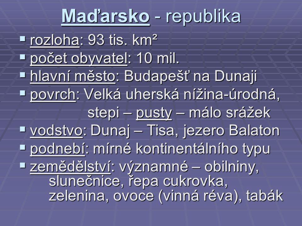 Maďarsko - republika  rozloha: 93 tis. km²  počet obyvatel: 10 mil.  hlavní město: Budapešť na Dunaji  povrch: Velká uherská nížina-úrodná, stepi