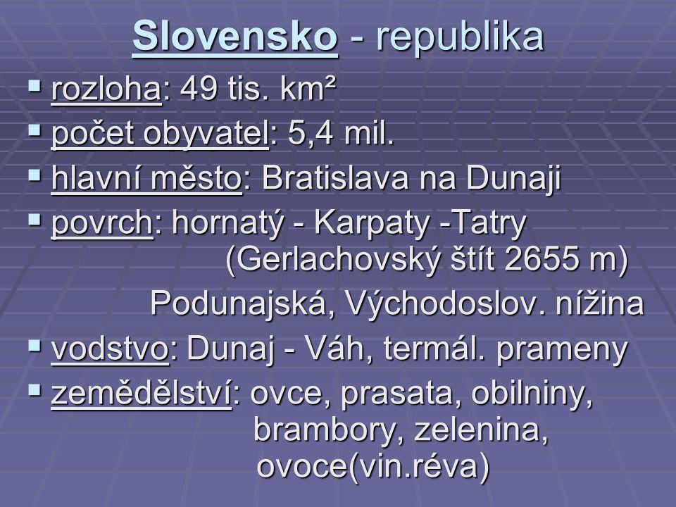 Slovensko - republika  rozloha: 49 tis. km²  počet obyvatel: 5,4 mil.  hlavní město: Bratislava na Dunaji  povrch: hornatý - Karpaty -Tatry (Gerla