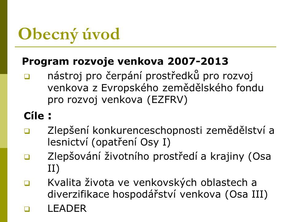 Obecný úvod Program rozvoje venkova 2007-2013  nástroj pro čerpání prostředků pro rozvoj venkova z Evropského zemědělského fondu pro rozvoj venkova (EZFRV) Cíle :  Zlepšení konkurenceschopnosti zemědělství a lesnictví (opatření Osy I)  Zlepšování životního prostředí a krajiny (Osa II)  Kvalita života ve venkovských oblastech a diverzifikace hospodářství venkova (Osa III)  LEADER