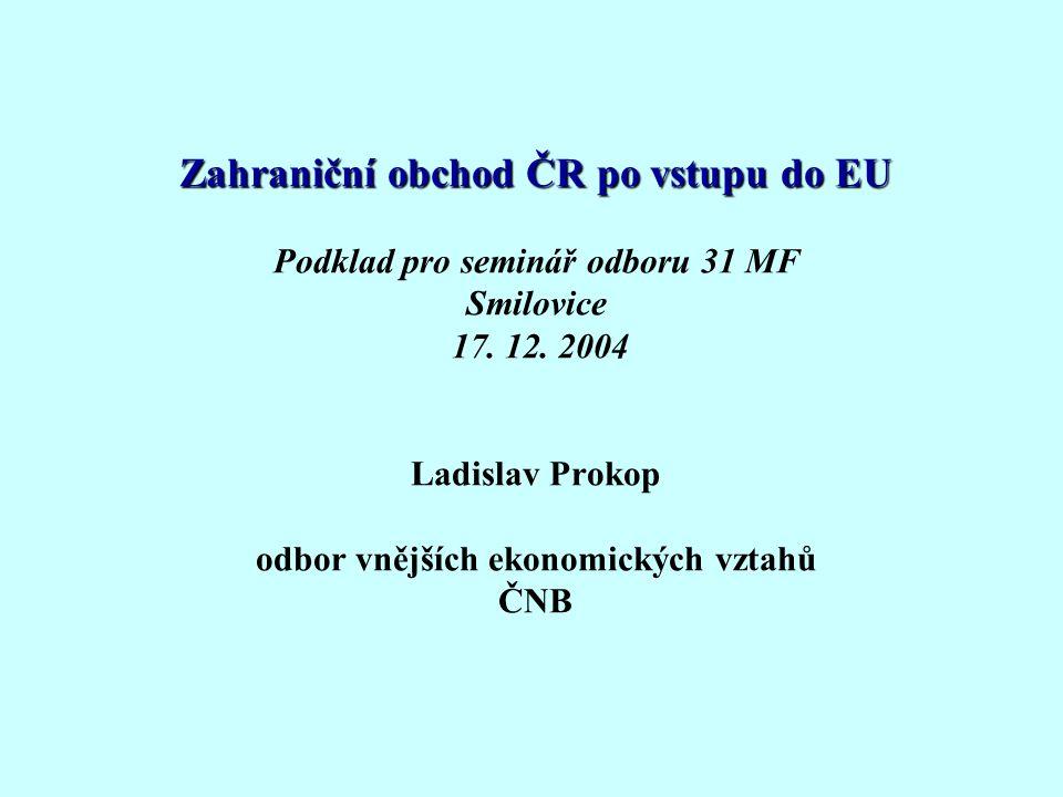 Zahraniční obchod ČR po vstupu do EU Zahraniční obchod ČR po vstupu do EU Podklad pro seminář odboru 31 MF Smilovice 17.
