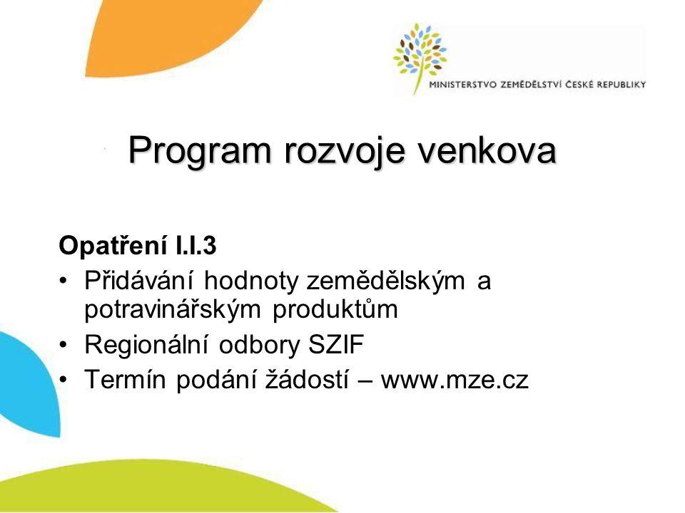 Program rozvoje venkova Opatření I.I.3 Přidávání hodnoty zemědělským a potravinářským produktům Regionální odbory SZIF Termín podání žádostí – www.mze.cz