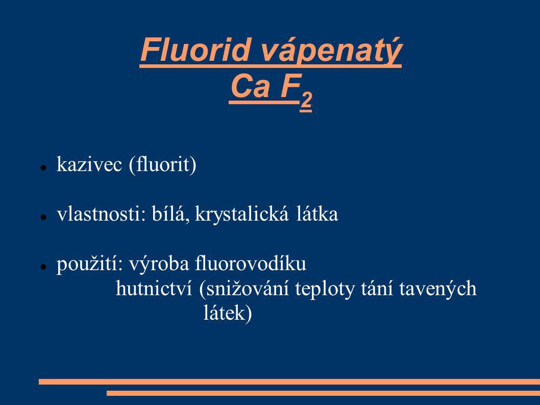 Fluorid vápenatý Ca F 2 kazivec (fluorit) vlastnosti: bílá, krystalická látka použití: výroba fluorovodíku hutnictví (snižování teploty tání tavených látek)