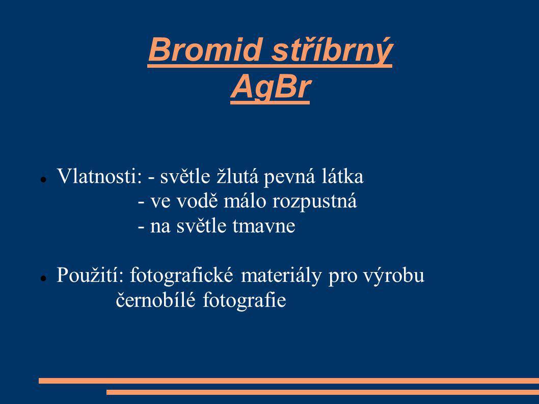 Bromid stříbrný AgBr Vlatnosti: - světle žlutá pevná látka - ve vodě málo rozpustná - na světle tmavne Použití: fotografické materiály pro výrobu černobílé fotografie