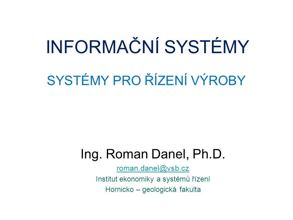 INFORMAČNÍ SYSTÉMY SYSTÉMY PRO ŘÍZENÍ VÝROBY Ing.Roman Danel, Ph.D.