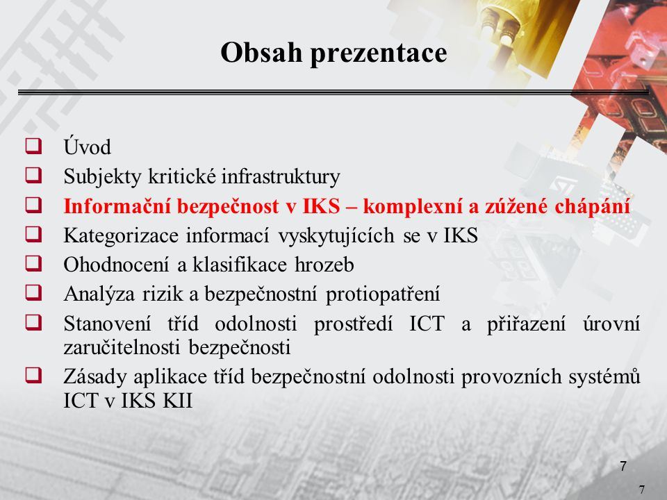 7 7 Obsah prezentace  Úvod  Subjekty kritické infrastruktury  Informační bezpečnost v IKS – komplexní a zúžené chápání  Kategorizace informací vyskytujících se v IKS  Ohodnocení a klasifikace hrozeb  Analýza rizik a bezpečnostní protiopatření  Stanovení tříd odolnosti prostředí ICT a přiřazení úrovní zaručitelnosti bezpečnosti  Zásady aplikace tříd bezpečnostní odolnosti provozních systémů ICT v IKS KII