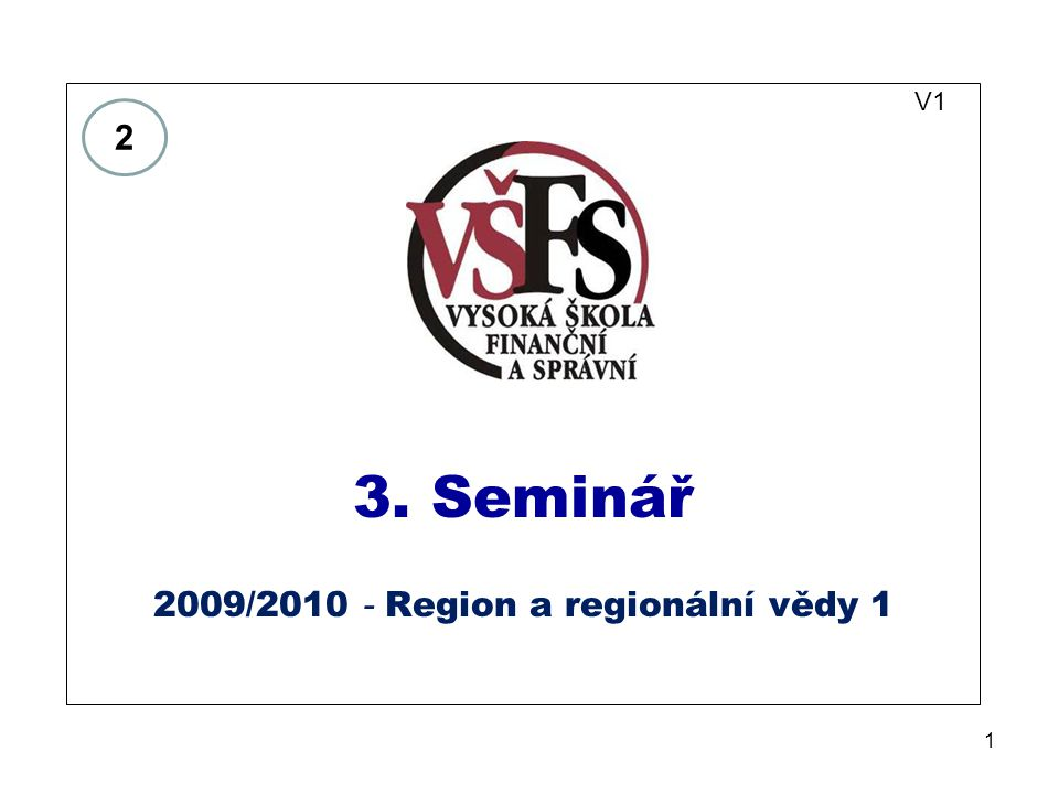 1 V1 3. Seminář 2009/2010 - Region a regionální vědy 1 2
