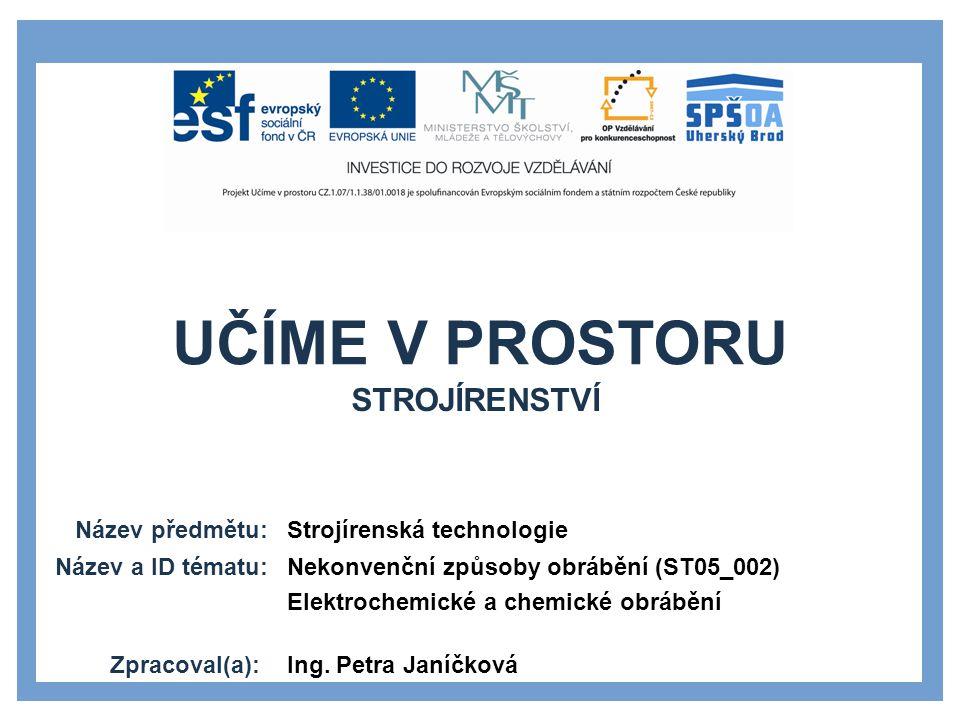 UČÍME V PROSTORU Název předmětu: Název a ID tématu: Zpracoval(a): Strojírenská technologie Nekonvenční způsoby obrábění (ST05_002) Elektrochemické a c
