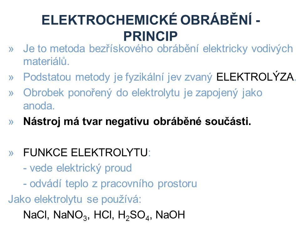 ELEKTROCHEMICKÉ OBRÁBĚNÍ - PRINCIP »Je to metoda bezřískového obrábění elektricky vodivých materiálů. »Podstatou metody je fyzikální jev zvaný ELEKTRO