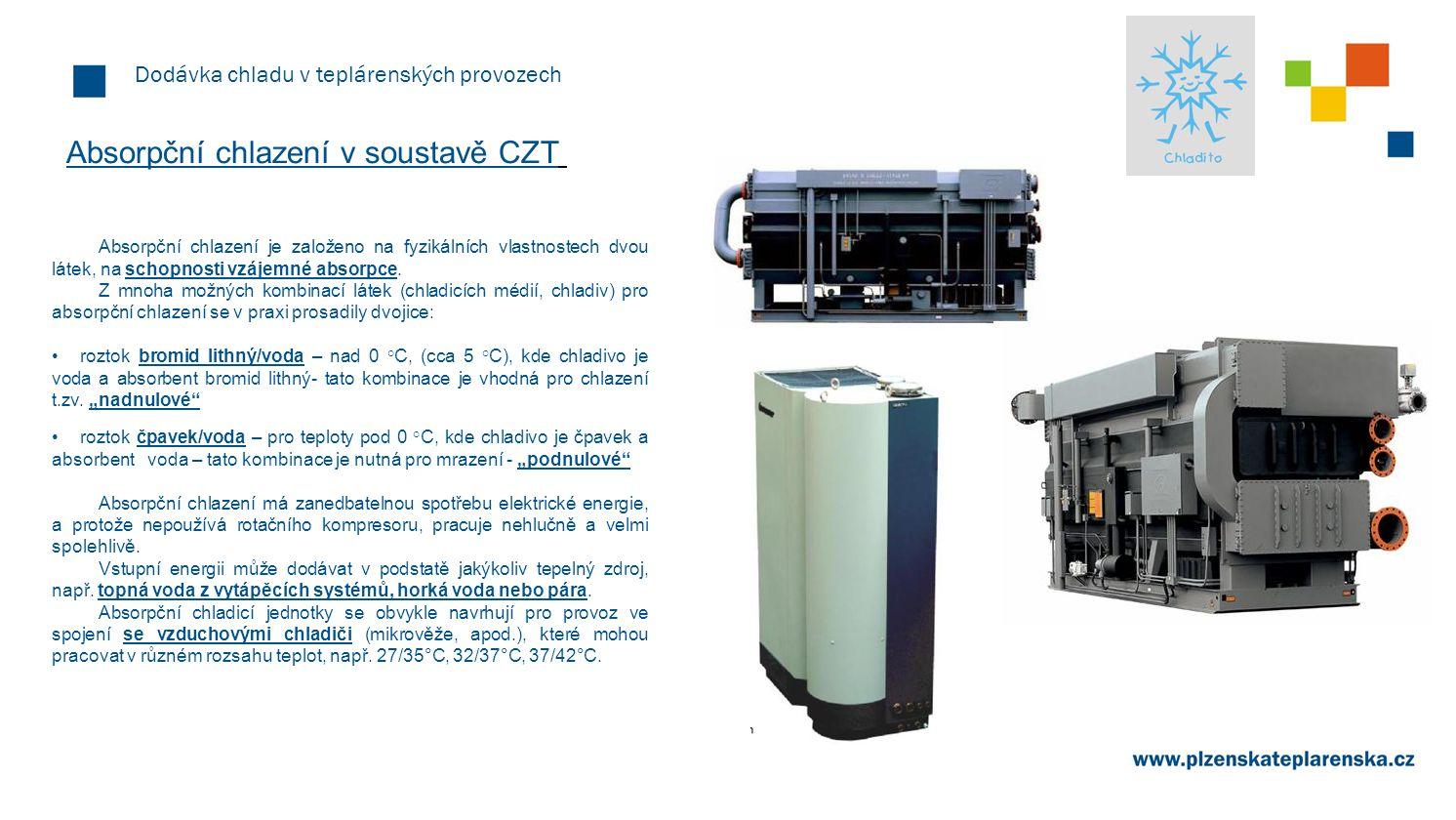 Dodávka chladu v teplárenských provozech Absorpční chlazení v soustavě CZT Absorpční chlazení je založeno na fyzikálních vlastnostech dvou látek, na s