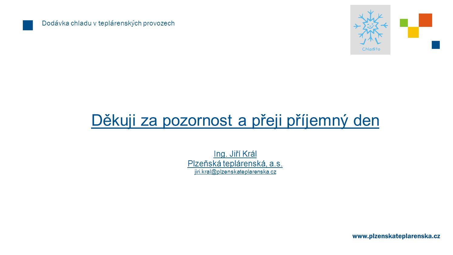 Dodávka chladu v teplárenských provozech Děkuji za pozornost a přeji příjemný den Ing. Jiří Král Plzeňská teplárenská, a.s. jiri.kral@plzenskateplaren