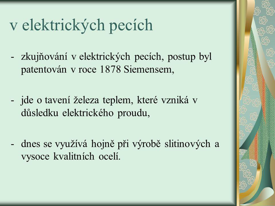 v elektrických pecích -zkujňování v elektrických pecích, postup byl patentován v roce 1878 Siemensem, -jde o tavení železa teplem, které vzniká v důsl