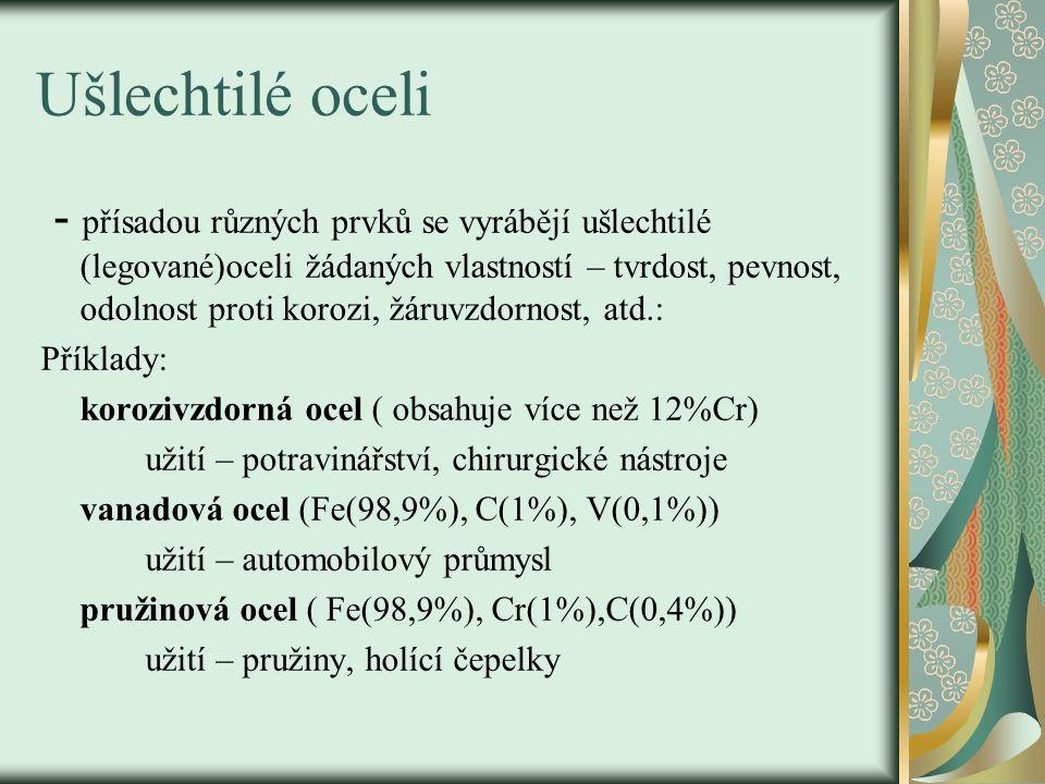 Ušlechtilé oceli - přísadou různých prvků se vyrábějí ušlechtilé (legované)oceli žádaných vlastností – tvrdost, pevnost, odolnost proti korozi, žáruvzdornost, atd.: Příklady: korozivzdorná ocel ( obsahuje více než 12%Cr) užití – potravinářství, chirurgické nástroje vanadová ocel (Fe(98,9%), C(1%), V(0,1%)) užití – automobilový průmysl pružinová ocel ( Fe(98,9%), Cr(1%),C(0,4%)) užití – pružiny, holící čepelky