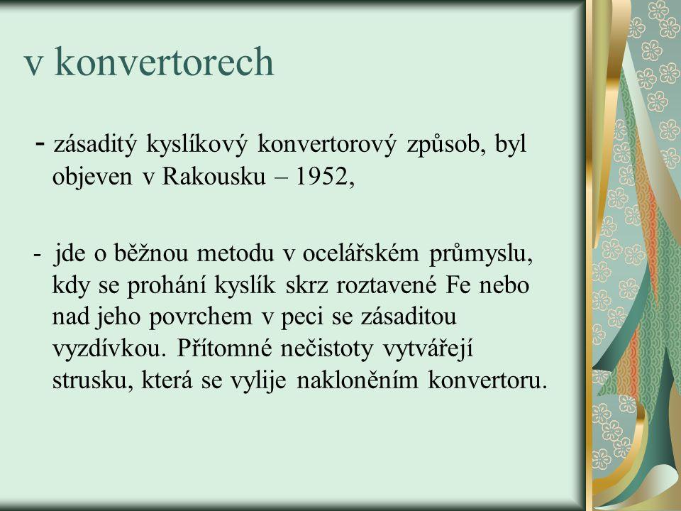 v konvertorech - zásaditý kyslíkový konvertorový způsob, byl objeven v Rakousku – 1952, - jde o běžnou metodu v ocelářském průmyslu, kdy se prohání kyslík skrz roztavené Fe nebo nad jeho povrchem v peci se zásaditou vyzdívkou.