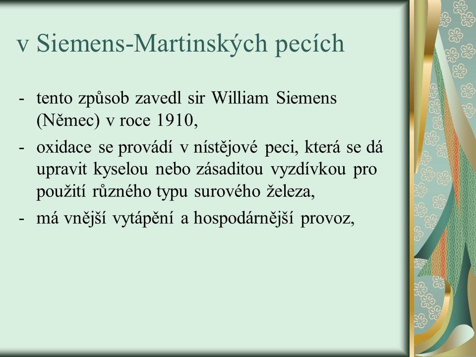 v Siemens-Martinských pecích -tento způsob zavedl sir William Siemens (Němec) v roce 1910, -oxidace se provádí v nístějové peci, která se dá upravit kyselou nebo zásaditou vyzdívkou pro použití různého typu surového železa, -má vnější vytápění a hospodárnější provoz,