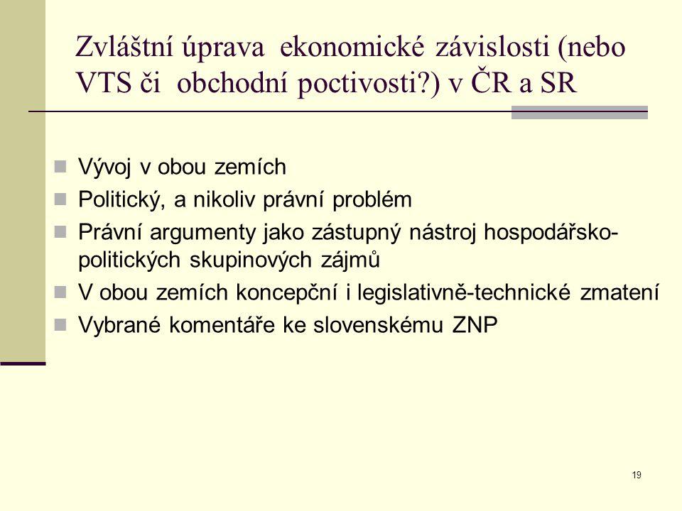 Zvláštní úprava ekonomické závislosti (nebo VTS či obchodní poctivosti?) v ČR a SR Vývoj v obou zemích Politický, a nikoliv právní problém Právní argumenty jako zástupný nástroj hospodářsko- politických skupinových zájmů V obou zemích koncepční i legislativně-technické zmatení Vybrané komentáře ke slovenskému ZNP 19