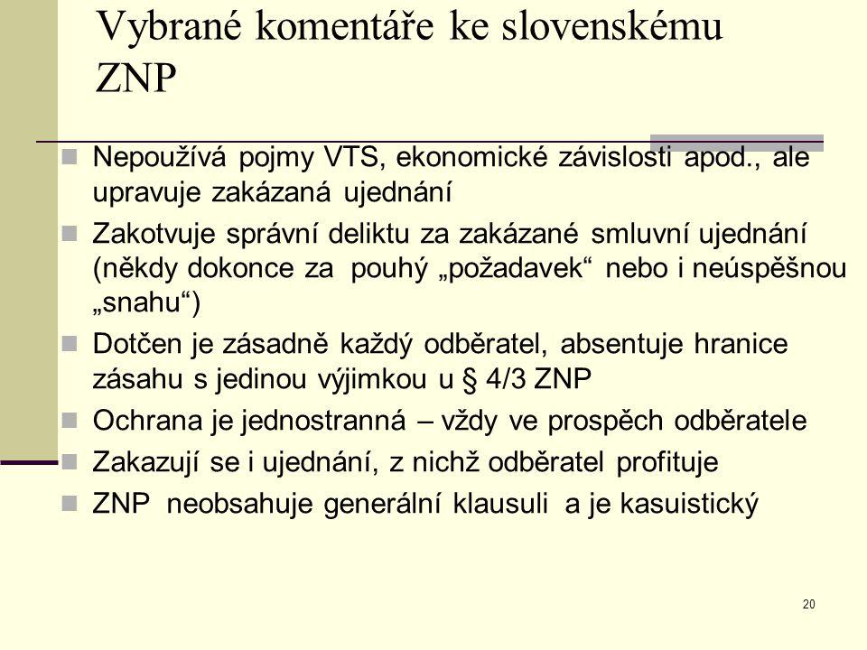 """Vybrané komentáře ke slovenskému ZNP Nepoužívá pojmy VTS, ekonomické závislosti apod., ale upravuje zakázaná ujednání Zakotvuje správní deliktu za zakázané smluvní ujednání (někdy dokonce za pouhý """"požadavek nebo i neúspěšnou """"snahu ) Dotčen je zásadně každý odběratel, absentuje hranice zásahu s jedinou výjimkou u § 4/3 ZNP Ochrana je jednostranná – vždy ve prospěch odběratele Zakazují se i ujednání, z nichž odběratel profituje ZNP neobsahuje generální klausuli a je kasuistický 20"""