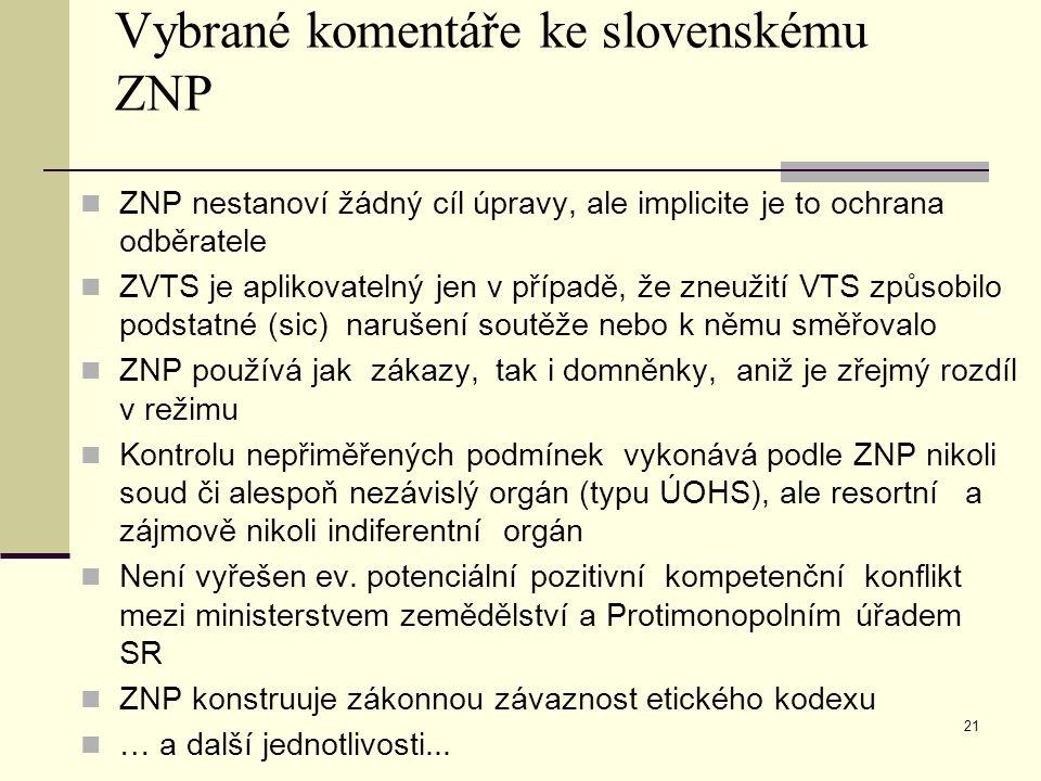Vybrané komentáře ke slovenskému ZNP ZNP nestanoví žádný cíl úpravy, ale implicite je to ochrana odběratele ZVTS je aplikovatelný jen v případě, že zneužití VTS způsobilo podstatné (sic) narušení soutěže nebo k němu směřovalo ZNP používá jak zákazy, tak i domněnky, aniž je zřejmý rozdíl v režimu Kontrolu nepřiměřených podmínek vykonává podle ZNP nikoli soud či alespoň nezávislý orgán (typu ÚOHS), ale resortní a zájmově nikoli indiferentní orgán Není vyřešen ev.