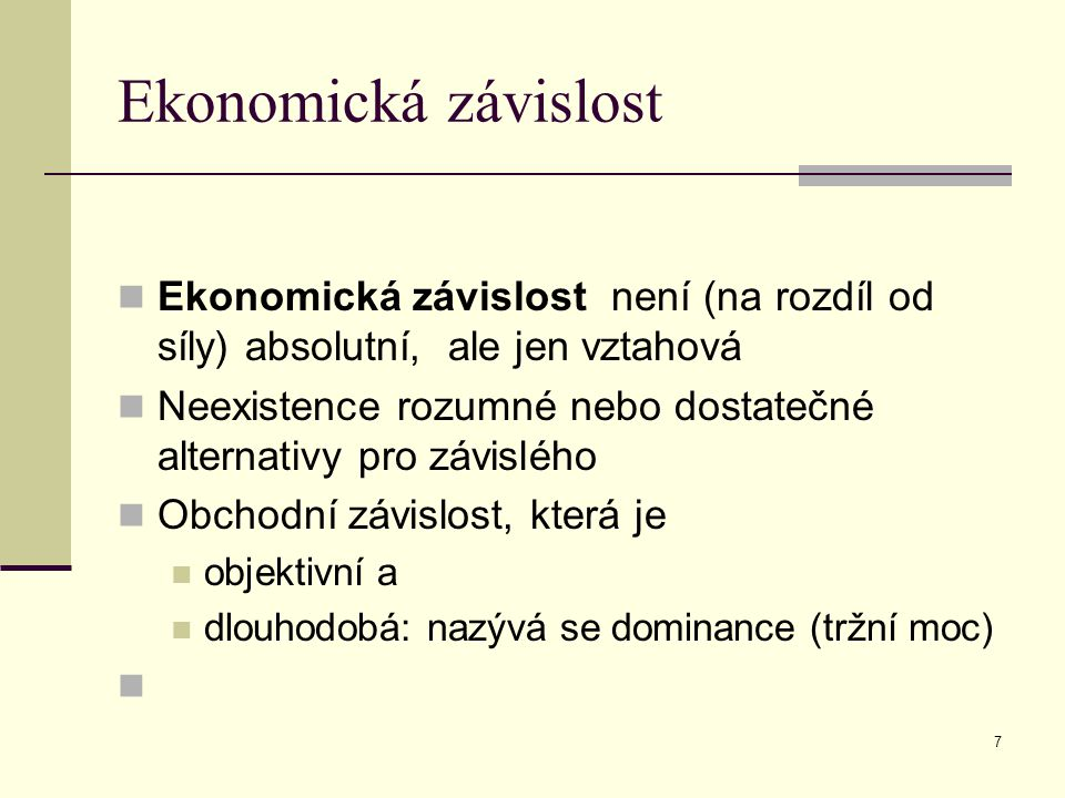 Ekonomická závislost Ekonomická závislost není (na rozdíl od síly) absolutní, ale jen vztahová Neexistence rozumné nebo dostatečné alternativy pro závislého Obchodní závislost, která je objektivní a dlouhodobá: nazývá se dominance (tržní moc) 7