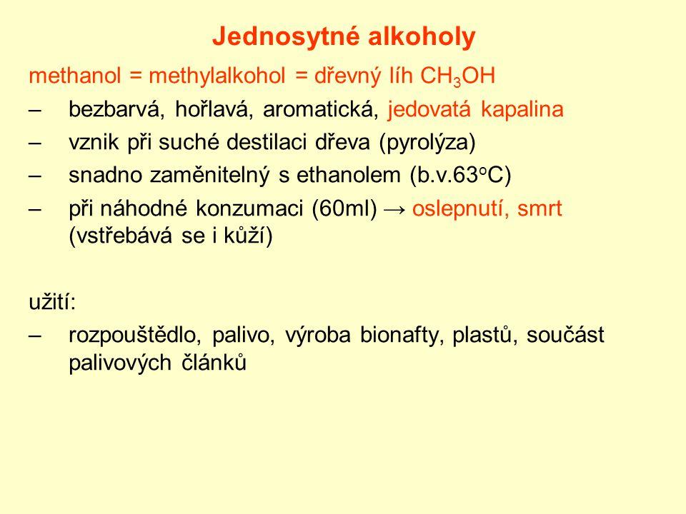 Jednosytné alkoholy methanol = methylalkohol = dřevný líh CH 3 OH –bezbarvá, hořlavá, aromatická, jedovatá kapalina –vznik při suché destilaci dřeva (pyrolýza) –snadno zaměnitelný s ethanolem (b.v.63 o C) –při náhodné konzumaci (60ml) → oslepnutí, smrt (vstřebává se i kůží) užití: –rozpouštědlo, palivo, výroba bionafty, plastů, součást palivových článků