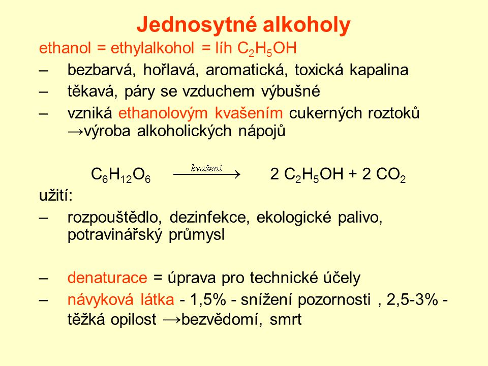 Jednosytné alkoholy ethanol = ethylalkohol = líh C 2 H 5 OH –bezbarvá, hořlavá, aromatická, toxická kapalina –těkavá, páry se vzduchem výbušné –vzniká ethanolovým kvašením cukerných roztoků →výroba alkoholických nápojů C 6 H 12 O 6 2 C 2 H 5 OH + 2 CO 2 užití: –rozpouštědlo, dezinfekce, ekologické palivo, potravinářský průmysl –denaturace = úprava pro technické účely –návyková látka - 1,5% - snížení pozornosti, 2,5-3% - těžká opilost → bezvědomí, smrt