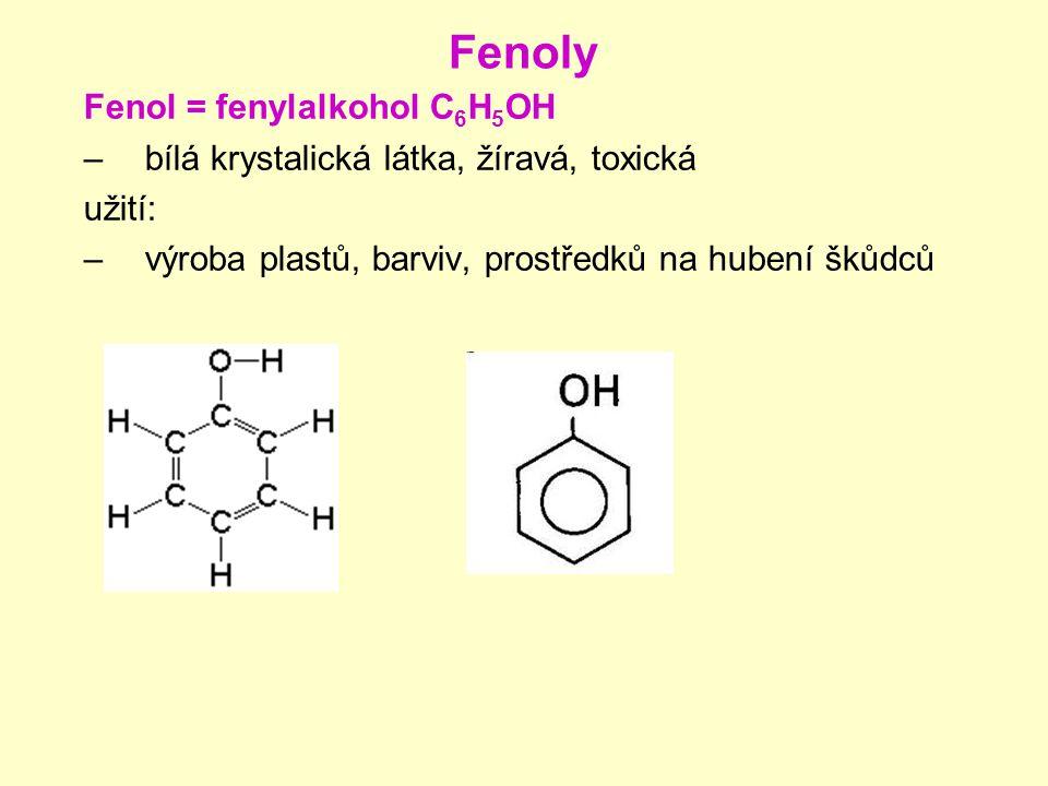 Fenoly Fenol = fenylalkohol C 6 H 5 OH –bílá krystalická látka, žíravá, toxická užití: –výroba plastů, barviv, prostředků na hubení škůdců