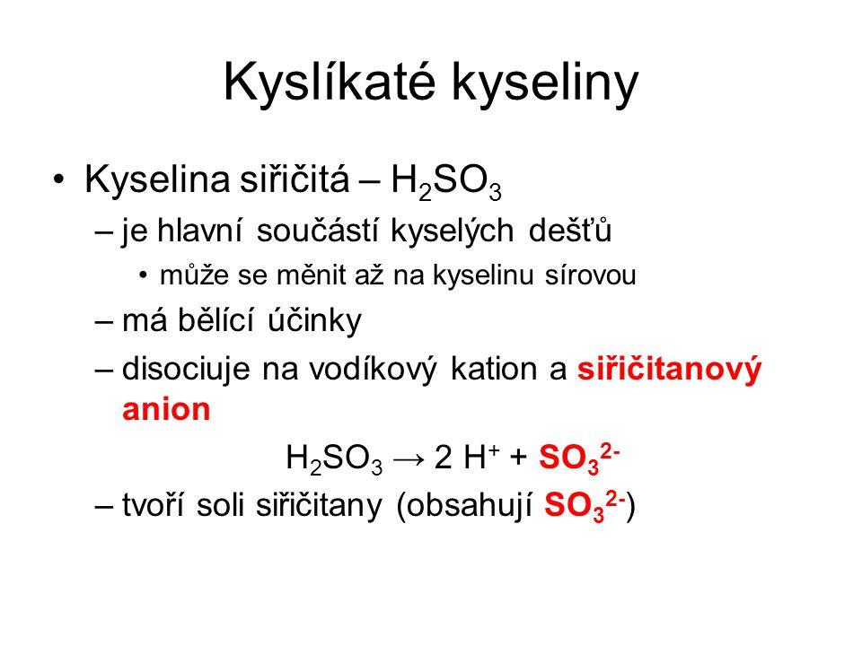 Kyslíkaté kyseliny Kyselina siřičitá – H 2 SO 3 –je hlavní součástí kyselých dešťů může se měnit až na kyselinu sírovou –má bělící účinky –disociuje n