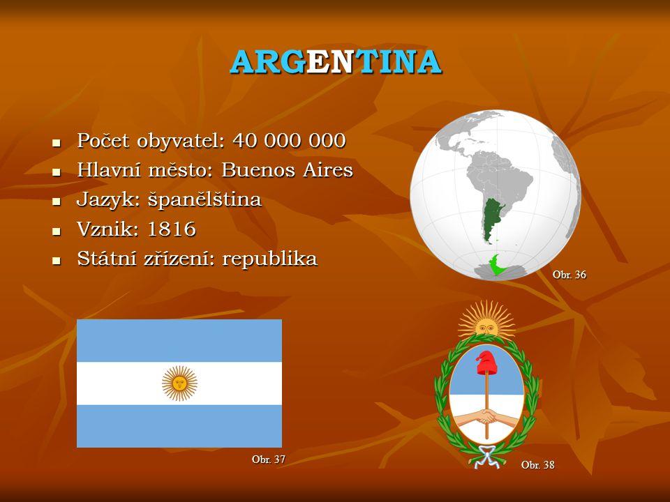 ARGENTINA Obr. 37 Obr. 36 Počet obyvatel: 40 000 000 Počet obyvatel: 40 000 000 Hlavní město: Buenos Aires Hlavní město: Buenos Aires Jazyk: španělšti