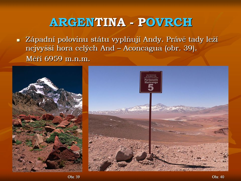 ARGENTINA - POVRCH Obr. 40 Obr. 39 Západní polovinu státu vyplňují Andy. Právě tady leží nejvyšší hora celých And – Aconcagua (obr. 39). Západní polov