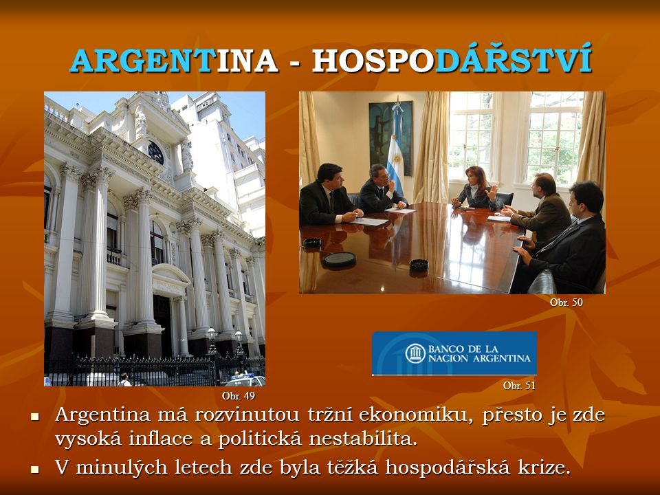 ARGENTINA - HOSPODÁŘSTVÍ Obr. 50 Obr. 49 Argentina má rozvinutou tržní ekonomiku, přesto je zde vysoká inflace a politická nestabilita. Argentina má r