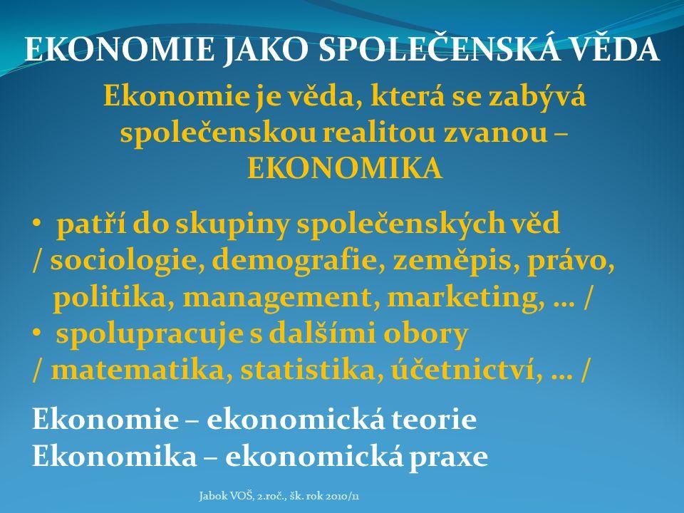 Jabok VOŠ, 2.roč., šk. rok 2010/11 EKONOMIE JAKO SPOLEČENSKÁ VĚDA Ekonomie je věda, která se zabývá společenskou realitou zvanou – EKONOMIKA patří do