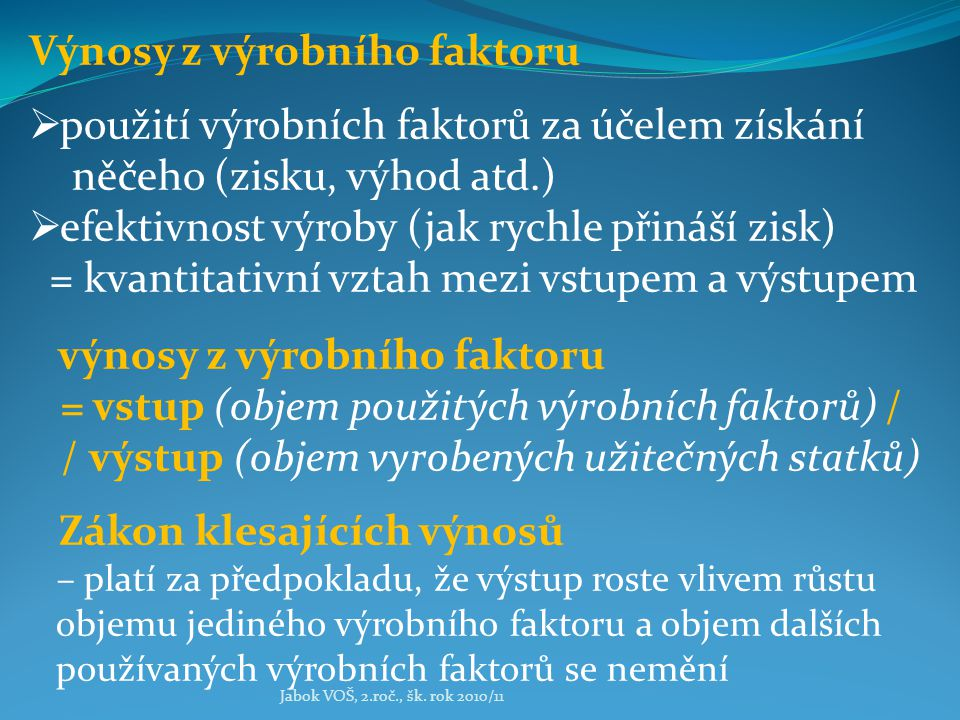 Jabok VOŠ, 2.roč., šk. rok 2010/11 Výnosy z výrobního faktoru  použití výrobních faktorů za účelem získání něčeho (zisku, výhod atd.)  efektivnost v