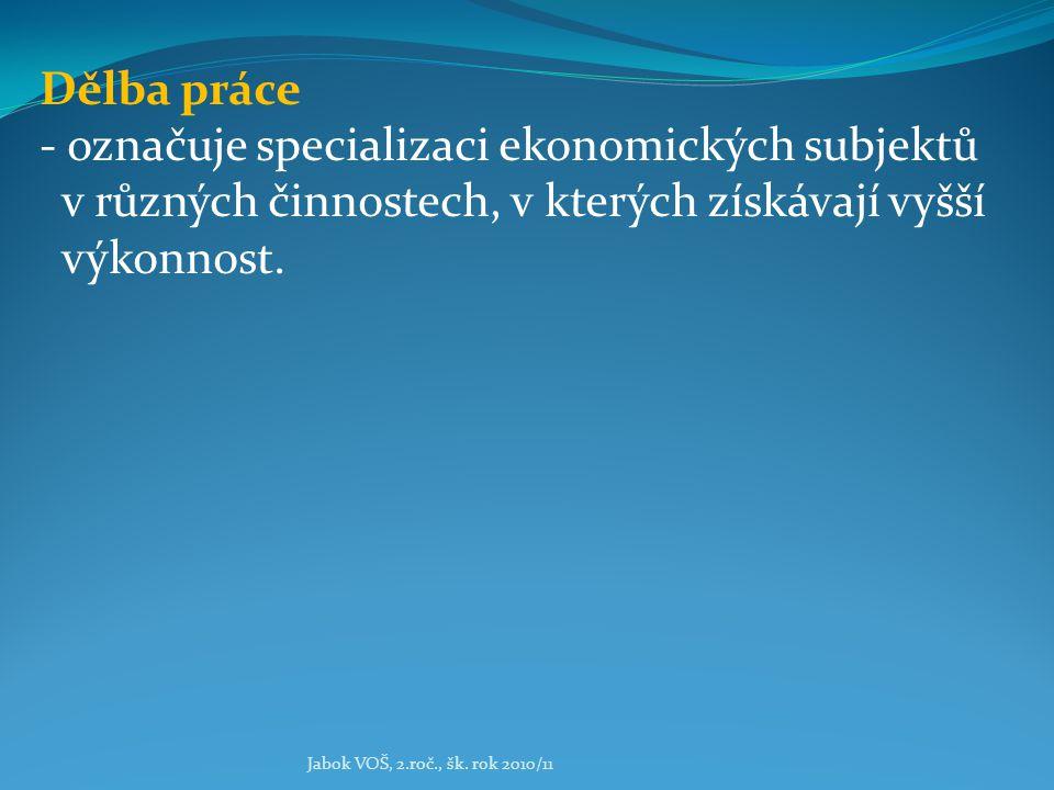 Jabok VOŠ, 2.roč., šk. rok 2010/11 Dělba práce - označuje specializaci ekonomických subjektů v různých činnostech, v kterých získávají vyšší výkonnost