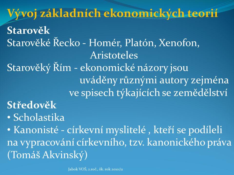 Jabok VOŠ, 2.roč., šk. rok 2010/11 Vývoj základních ekonomických teorií Starověk Starověké Řecko - Homér, Platón, Xenofon, Aristoteles Starověký Řím -