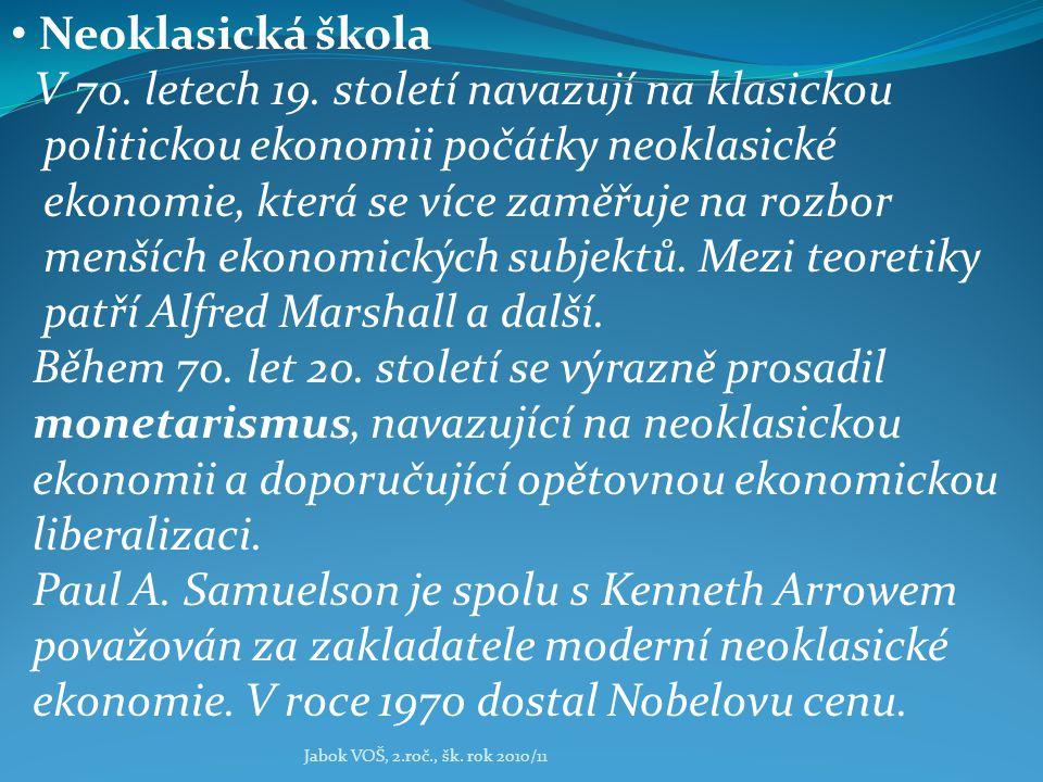 Jabok VOŠ, 2.roč., šk. rok 2010/11 Neoklasická škola V 70. letech 19. století navazují na klasickou politickou ekonomii počátky neoklasické ekonomie,