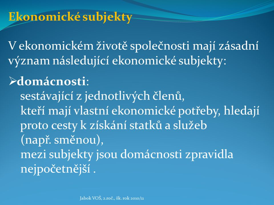 Jabok VOŠ, 2.roč., šk. rok 2010/11 Ekonomické subjekty V ekonomickém životě společnosti mají zásadní význam následující ekonomické subjekty:  domácno