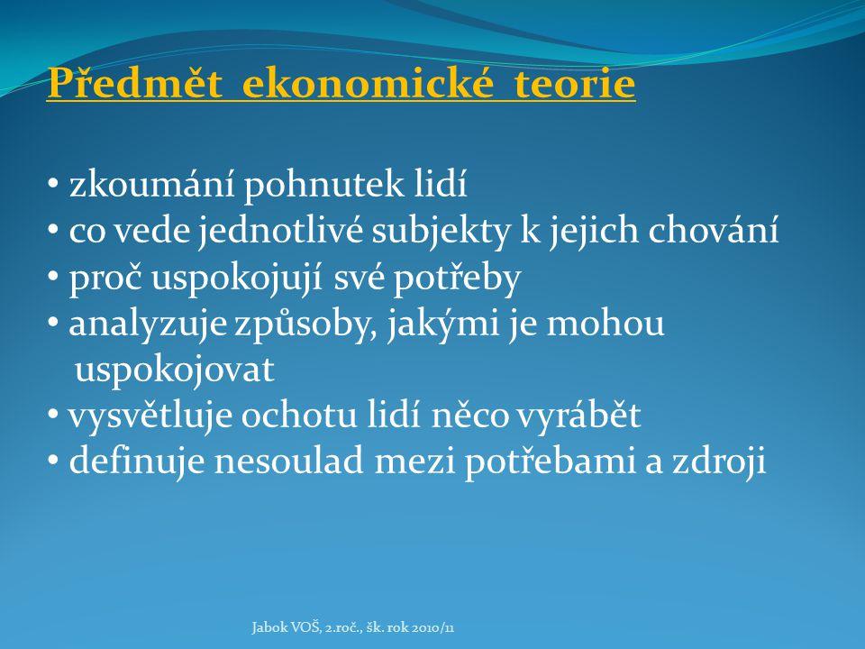 Jabok VOŠ, 2.roč., šk. rok 2010/11 Předmět ekonomické teorie zkoumání pohnutek lidí co vede jednotlivé subjekty k jejich chování proč uspokojují své p