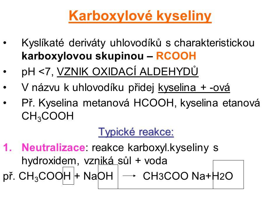 Karboxylové kyseliny Kyslíkaté deriváty uhlovodíků s charakteristickou karboxylovou skupinou – RCOOH pH <7, VZNIK OXIDACÍ ALDEHYDŮ V názvu k uhlovodík