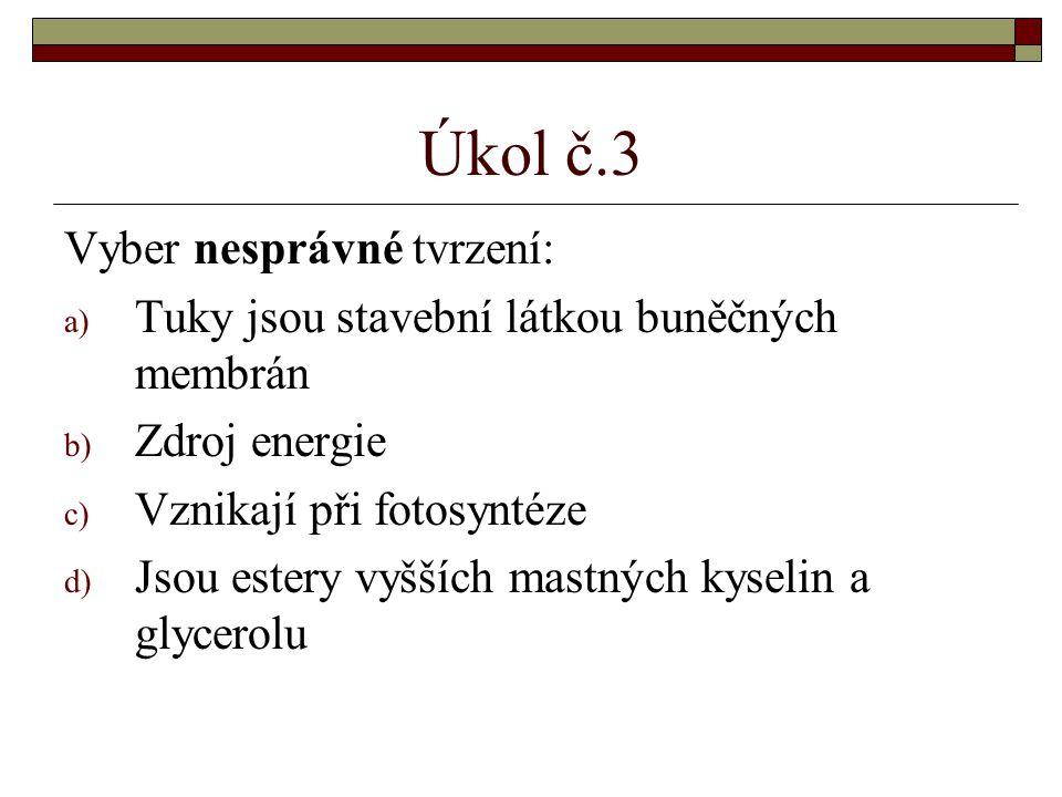 Úkol č.3 Vyber nesprávné tvrzení: a) Tuky jsou stavební látkou buněčných membrán b) Zdroj energie c) Vznikají při fotosyntéze d) Jsou estery vyšších mastných kyselin a glycerolu