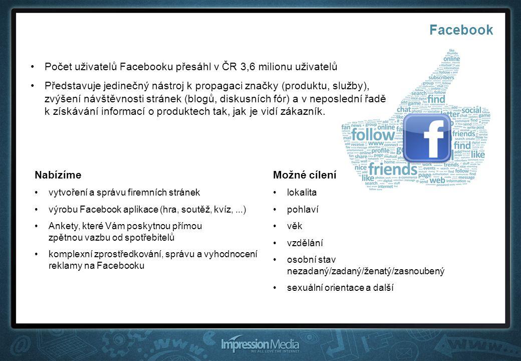 Facebook Počet uživatelů Facebooku přesáhl v ČR 3,6 milionu uživatelů Představuje jedinečný nástroj k propagaci značky (produktu, služby), zvýšení návštěvnosti stránek (blogů, diskusních fór) a v neposlední řadě k získávání informací o produktech tak, jak je vidí zákazník.