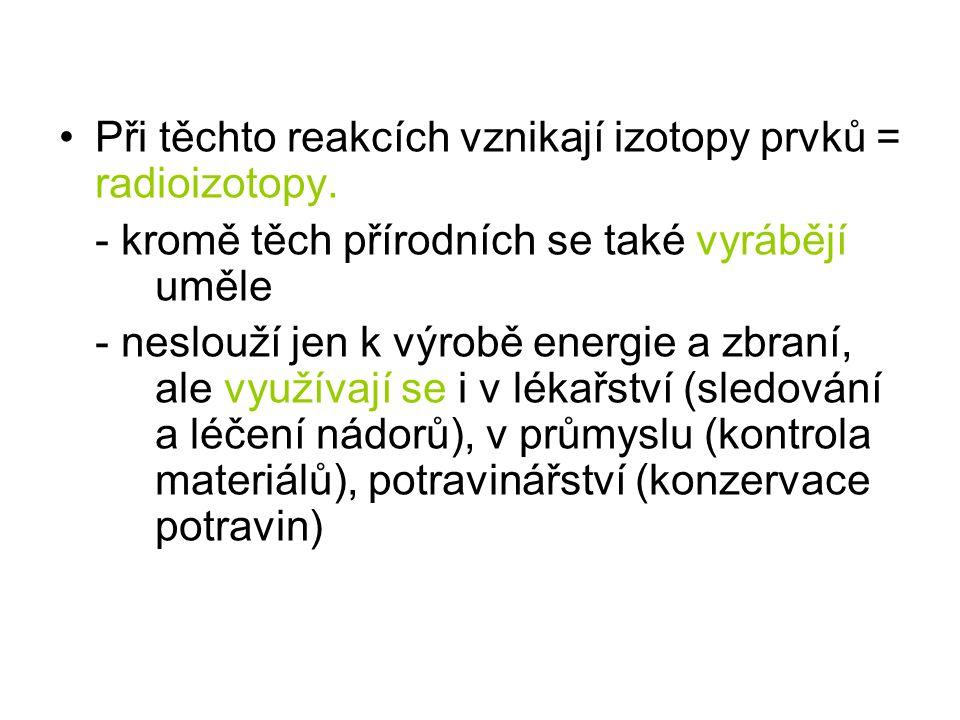 Při těchto reakcích vznikají izotopy prvků = radioizotopy.
