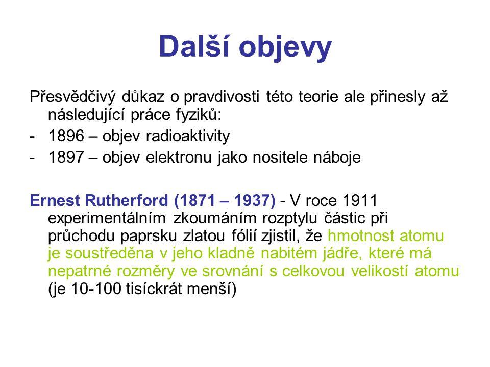 Další objevy Přesvědčivý důkaz o pravdivosti této teorie ale přinesly až následující práce fyziků: -1896 – objev radioaktivity -1897 – objev elektronu jako nositele náboje Ernest Rutherford (1871 – 1937) - V roce 1911 experimentálním zkoumáním rozptylu částic při průchodu paprsku zlatou fólií zjistil, že hmotnost atomu je soustředěna v jeho kladně nabitém jádře, které má nepatrné rozměry ve srovnání s celkovou velikostí atomu (je 10-100 tisíckrát menší)