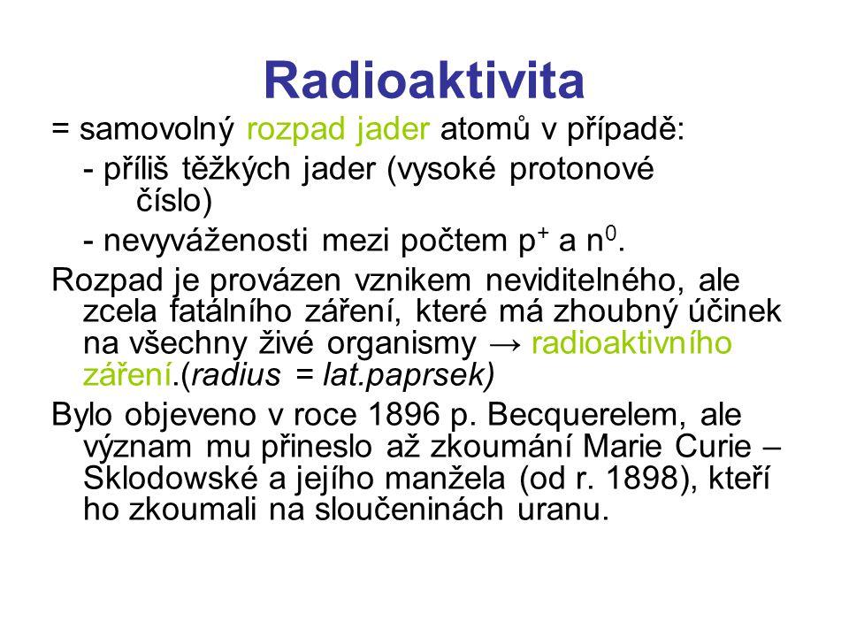 Radioaktivita = samovolný rozpad jader atomů v případě: - příliš těžkých jader (vysoké protonové číslo) - nevyváženosti mezi počtem p + a n 0.