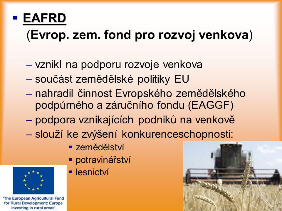  EAFRD (Evrop. zem. fond pro rozvoj venkova) – –vznikl na podporu rozvoje venkova – –součást zemědělské politiky EU – –nahradil činnost Evropského ze
