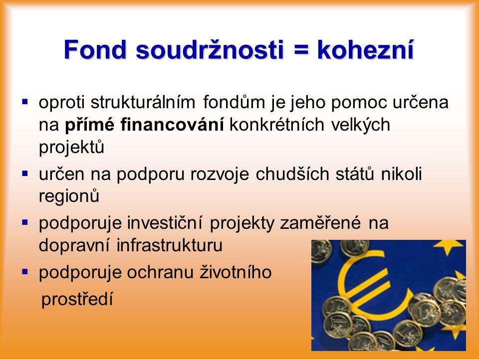Fond soudržnosti = kohezní   oproti strukturálním fondům je jeho pomoc určena na přímé financování konkrétních velkých projektů   určen na podporu