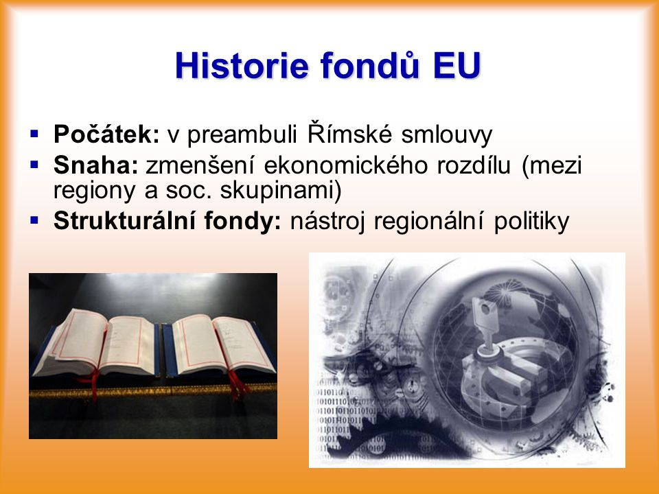 Historie fondů EU   Počátek: v preambuli Římské smlouvy   Snaha: zmenšení ekonomického rozdílu (mezi regiony a soc. skupinami)   Strukturální fo