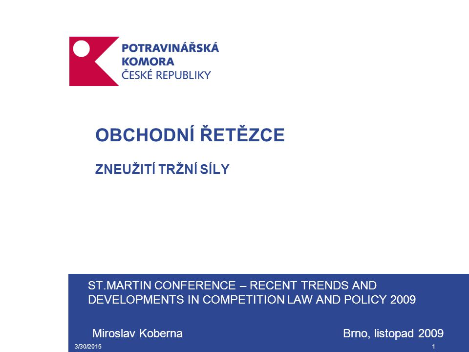 3/30/20151 OBCHODNÍ ŘETĚZCE ZNEUŽITÍ TRŽNÍ SÍLY ST.MARTIN CONFERENCE – RECENT TRENDS AND DEVELOPMENTS IN COMPETITION LAW AND POLICY 2009 Miroslav Koberna Brno, listopad 2009