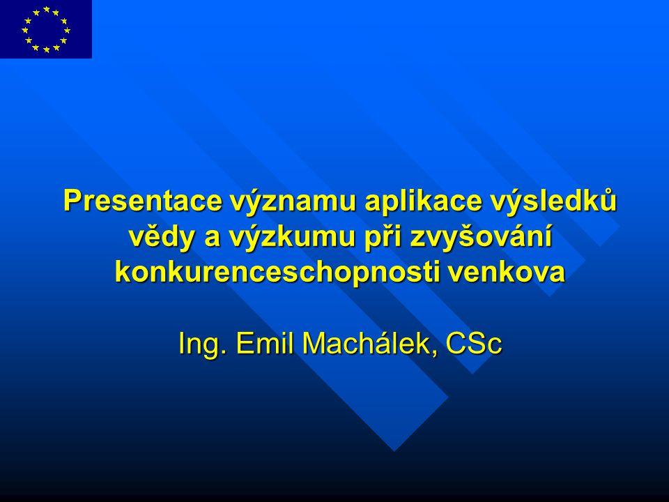 Presentace významu aplikace výsledků vědy a výzkumu při zvyšování konkurenceschopnosti venkova Ing. Emil Machálek, CSc